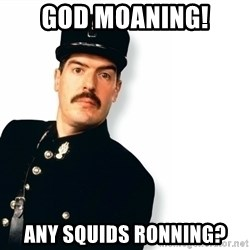 Officer Crabtree - God moaning! Any squids ronning?