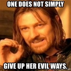 ODN - One does not simply Give up her evil ways.