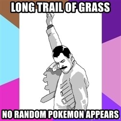 Freddie Mercury rage pose - long trail of grass no random pokemon appears