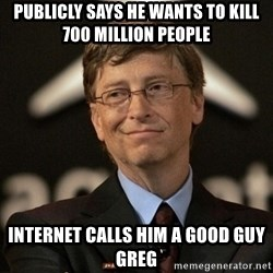 Bill Gates - Publicly says he wants to kill 700 million people Internet calls him a good guy greg