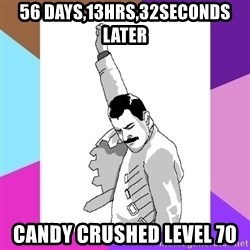 Freddie Mercury rage pose - 56 days,13hrs,32seconds later Candy Crushed level 70