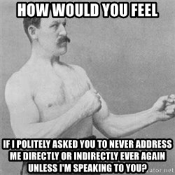 overly manlyman - how would you feel if I politely asked you to never address me directly or indirectly ever again unless I'm speaking to you?