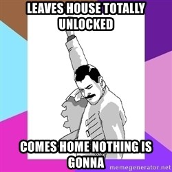 Freddie Mercury rage pose - leaves house totally unlocked  comes home nothing is gonna