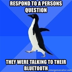 Socially Awkward Penguin - respond to a persons question they were talking to their bluetooth