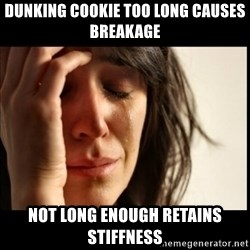 First World Problems - Dunking cookie too long causes breakage not long enough retains stiffness