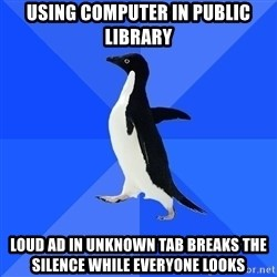Socially Awkward Penguin - using computer in public library loud ad in unknown tab breaks the silence while everyone looks