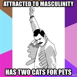 Freddie Mercury rage pose - Attracted to masculinity Has two cats for pets