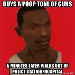 carl johnson - Buys A Poop tone of guns 5 minutes later walks out of police station/hospital