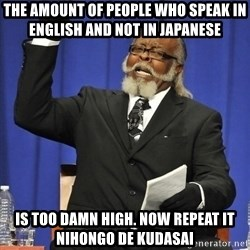 Rent Is Too Damn High - The amount of people who speak in english and not in japanese is too damn high. Now repeat it nihongo de kudasai