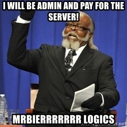 Rent Is Too Damn High - I will be admin and pay for the server! MrBierrrrrrr Logics