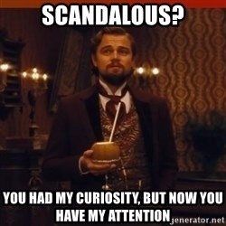 you had my curiosity dicaprio - scandalous? you had my curiosity, but now you have my attention