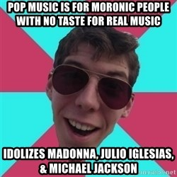 Hypocrite Gordon - Pop Music is for moronic people with no taste for real music  Idolizes Madonna, Julio Iglesias, & Michael Jackson