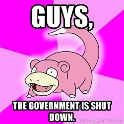 Slowpoke - Guys,  the government is shut down.