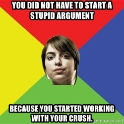 Non Jealous Girl - You did not have to start a stupid argument because you started working with your crush.