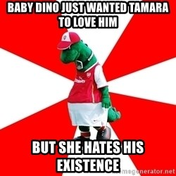 Arsenal Dinosaur - Baby Dino Just Wanted Tamara To Love Him But She Hates His Existence