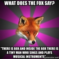 """Cynical Sexy Fox - What does the fox say? """"There is box and inside the box there is a tiny man who sings and plays musical instruments"""""""