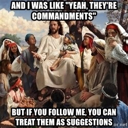 "storytime jesus - And I was like ""Yeah, they're commandments"" But if you follow me, you can treat them as suggestions"