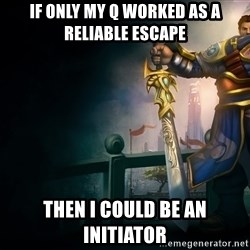 Garen - if only my q worked as a reliable escape then i could be an initiator