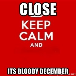 Keep Calm 2 - CLOSE ITS BLOODY DECEMBER