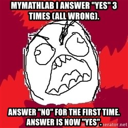 """Rage FU - Mymathlab i answer """"yes"""" 3 times (all wrong). answer """"no"""" for the first time. answer is now """"yes""""."""
