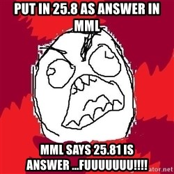 Rage FU - put in 25.8 as answer in mml mml says 25.81 is answer ...fuuuuuuu!!!!