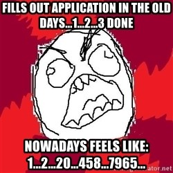 Rage FU - fills out application in the old days...1...2...3 done Nowadays feels like: 1...2...20...458...7965...