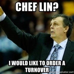 Kevin McFail Meme - CHEF LIN? I WOULD LIKE TO ORDER A TURNOVER