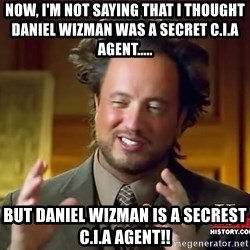 Ancient Aliens - NOW, I'M NOT SAYING THAT I THOUGHT DANIEL WIZMAN WAS A SECRET C.I.A AGENT.....  BUT DANIEL WIZMAN IS A SECREST C.I.A AGENT!!