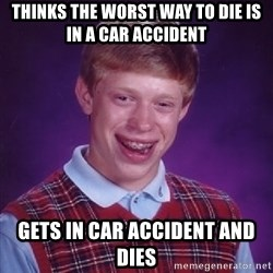 Bad Luck Brian - thinks the worst way to die is in a car accident gets in car accident and dies