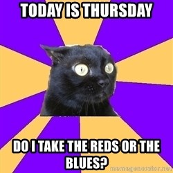 Anxiety Cat - today is thursday do i take the reds or the blues?