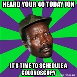 Mad Kony - Heard your 40 today Jon  It's time to schedule a colonoscopy