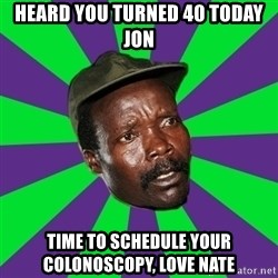 Mad Kony - Heard you turned 40 today Jon  Time to schedule your colonoscopy, love Nate