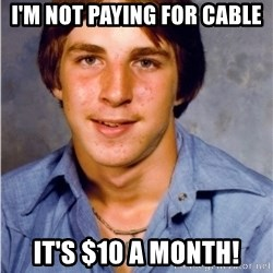 Old Economy Steven - I'm not paying for cable It's $10 a month!