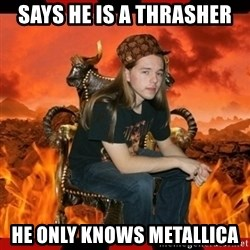 ScumBag MetalHead - SAYS HE IS A THRASHER HE ONLY KNOWS METALLICA