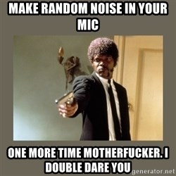 doble dare you  - make random noise in your mic one more time motherfucker. i  double dare you