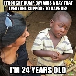 Skeptical 3rd World Kid - I THOUGHT HUMP DAY WAS A DAY THAT EVERYONE SUPPOSE TO HAVE SEX I'M 24 YEARS OLD
