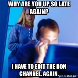 Redditors Wife - Why are you up so late again? I have to edit the don channel. Again.