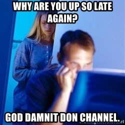 Redditors Wife - Why are you up so late again? God damnit don channel.