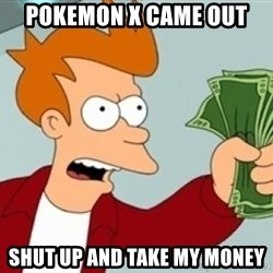 Shut up and take my money Fry blank - Pokemon X came out SHUT UP AND TAKE MY MONEY