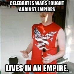 Redneck Randal - Celebrates wars fought against empires Lives in an empire.