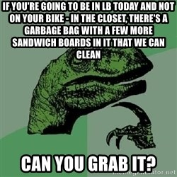 Philosoraptor - if you're going to be in LB today and not on your bike - in the closet, there's a garbage bag with a few more sandwich boards in it that we can clean can you grab it?