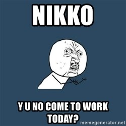 y you no - Nikko Y U No Come To Work Today?