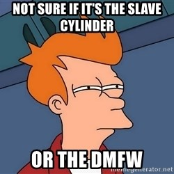 Futurama Fry - not sure if it's the slave cylinder or the DMFW