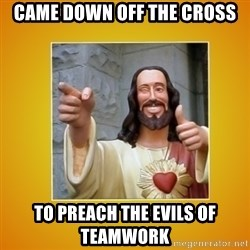Buddy Christ - Came down off the cross to preach the evils of teamwork