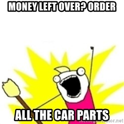 x all the y - money left over? ORDER ALL THE CAR PARTS