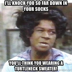 Aunt Esther again - I'll knock you so far down in your socks you'll think you wearing a turtleneck sweater!