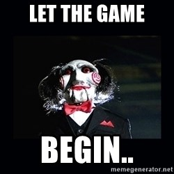 saw jigsaw meme - LET THE GAME BEGIN..