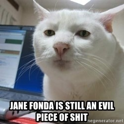 Serious Cat -  jane fonda is still an evil piece of shit