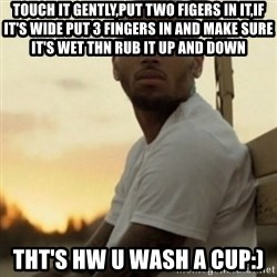 Breezy23 - touch it gently,put two figers in it,if it's wide put 3 fingers in and make sure it's wet thn rub it up and down tht's hw u wash a cup:)