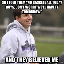 """Empty Promises Coach - So i told them """"No basketball today guys, don't worry we'll have it tomorrow"""" And they believed me"""